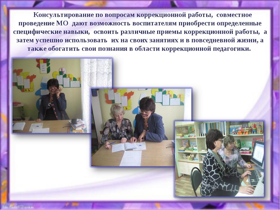 Консультирование по вопросам коррекционной работы, совместное проведение МО...