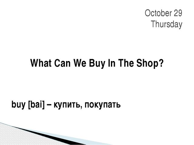 What Can We Buy In The Shop? buy [bai] – купить, покупать October 29 Thursday