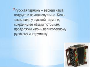 Русская гармонь – верная наша подруга и вечная спутница. Коль такая сила у р