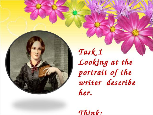Task 1 Looking at the portrait of the writer describe her. Think: What kind o...