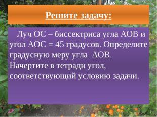 Решите задачу: Луч ОС – биссектриса угла АОВ и угол АОС = 45 градусов. Опреде