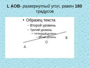 L АОВ- развернутый угол, равен 180 градусов