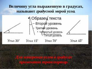 Величину угла выраженную в градусах, называют градусной мерой угла. Для измер