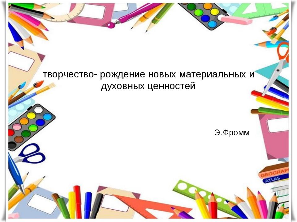 творчество- рождение новых материальных и духовных ценностей Э.Фромм