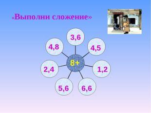 1,2 4,5 3,6 4,8 5,6 2,4 6,6 8+ «Выполни сложение»