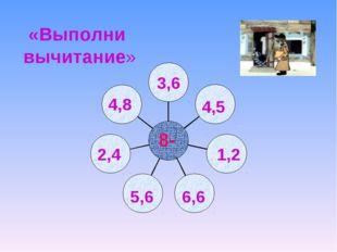 1,2 4,5 3,6 4,8 5,6 2,4 6,6 8- «Выполни вычитание»