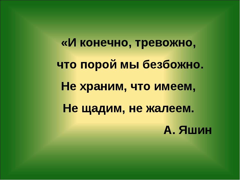 «И конечно, тревожно, что порой мы безбожно. Не храним, что имеем, Не щадим,...