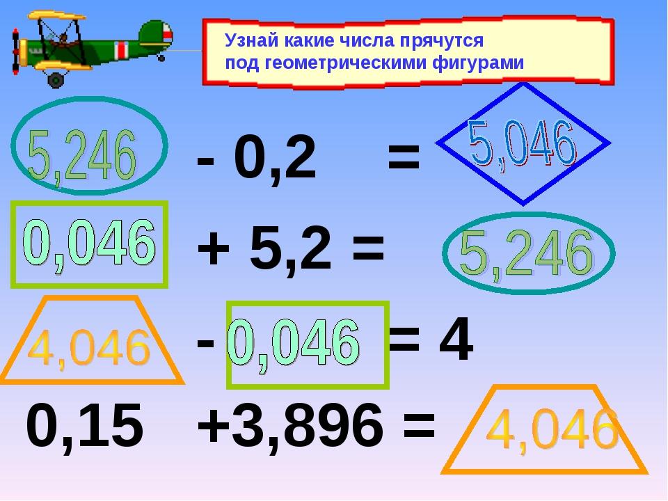 - 0,2 = + 5,2 = - = 4 0,15 +3,896 = Узнай какие числа прячутся под геометрич...