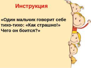 Инструкция «Один мальчик говорит себе тихо-тихо: «Как страшно!» Чего он боитс