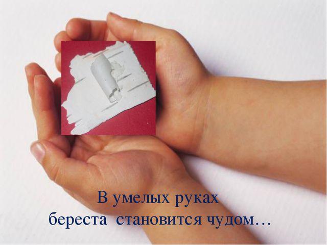 В умелых руках береста становится чудом…
