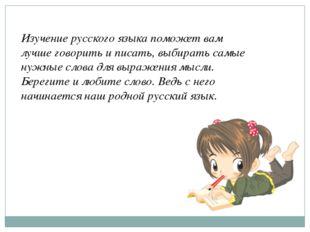 Изучение русского языка поможет вам лучше говорить и писать, выбирать самые н