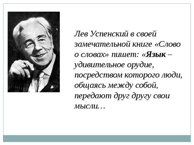 Лев Успенский в своей замечательной книге «Слово о словах» пишет: «Язык – уди...