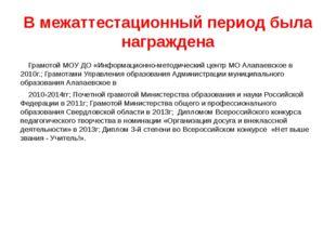В межаттестационный период была награждена Грамотой МОУ ДО «Информационно-мет