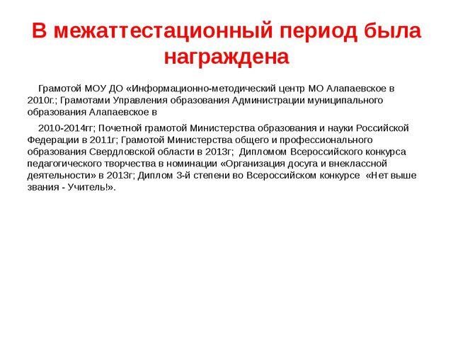 В межаттестационный период была награждена Грамотой МОУ ДО «Информационно-мет...