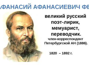 АФАНАСИЙ АФАНАСИЕВИЧ ФЕТ великий русский поэт-лирик, мемуарист, переводчик. ч