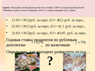 Задача: Вкладчику необходимо разместить в банке 1000 € на полугодовой депоз
