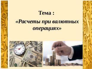 Тема : «Расчеты при валютных операциях»