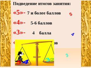 Подведение итогов занятия: «5»- 7 и более баллов «4»- 5-6 баллов «3»- 4 балла