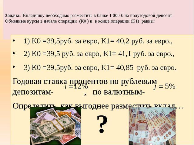Задача: Вкладчику необходимо разместить в банке 1000 € на полугодовой депоз...