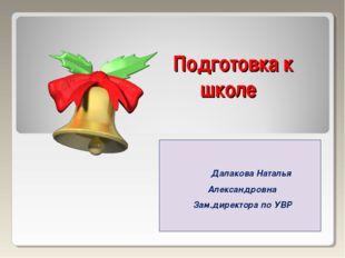 Подготовка к школе Далакова Наталья Александровна Зам.директора по УВР