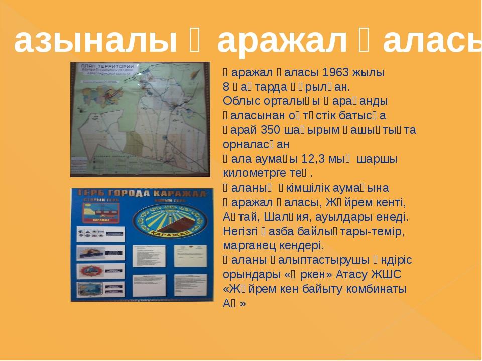 Қаражал қаласы 1963 жылы 8 қаңтарда құрылған. Облыс орталығы Қарағанды қаласы...