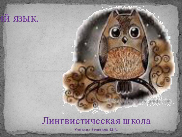 Лингвистическая школа Учитель: Зачиняева М.В. Русский язык.