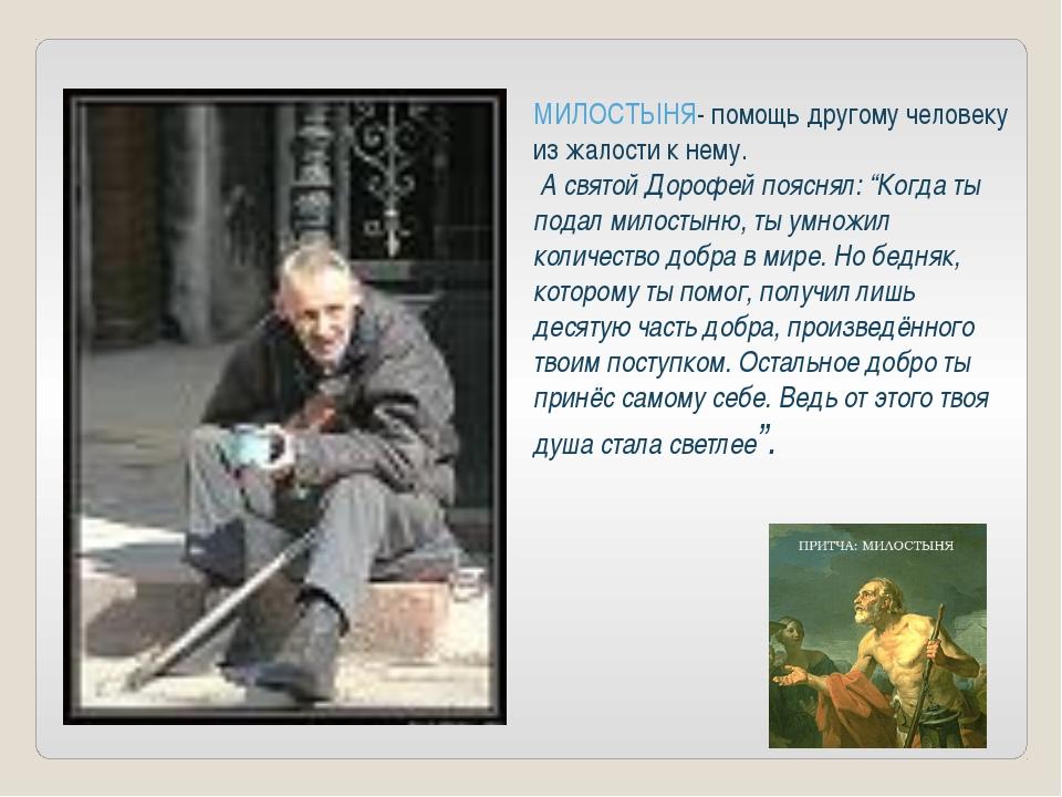 МИЛОСТЫНЯ- помощь другому человеку из жалости к нему. А святой Дорофей поясн...