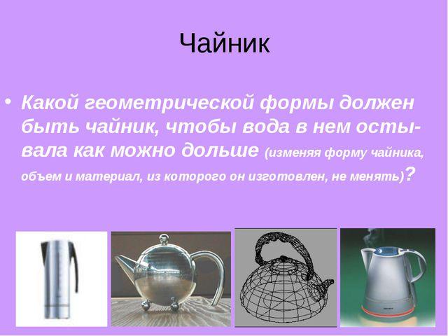 Чайник Какой геометрической формы должен быть чайник, чтобы вода в нем осты-в...