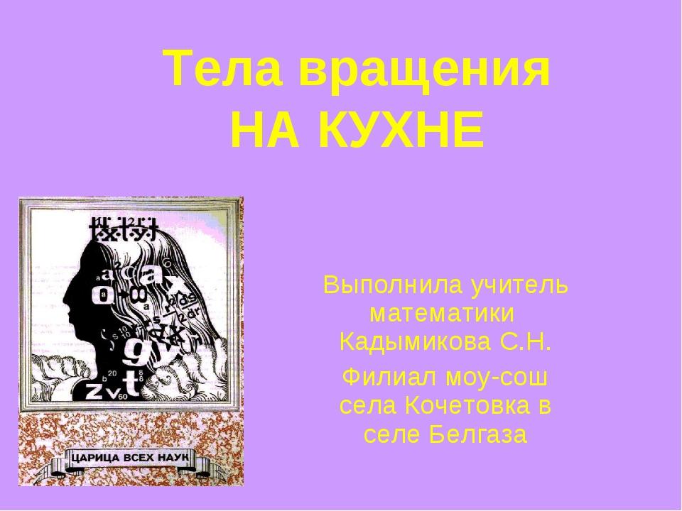 Тела вращения НА КУХНЕ Выполнила учитель математики Кадымикова С.Н. Филиал мо...