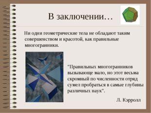 В заключении… Ни одни геометрические тела не обладают таким совершенством и к