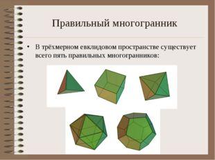 Правильный многогранник В трёхмерномевклидовом пространствесуществует всего