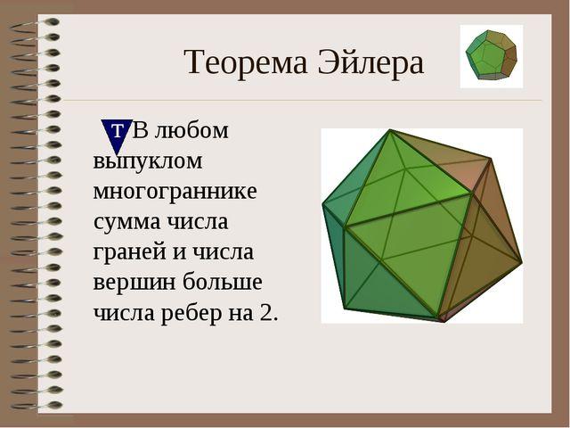 Теорема Эйлера  В любом выпуклом многограннике сумма числа граней и числа ве...