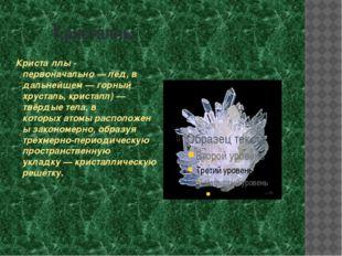 Кристаллы Криста́ллы - первоначально—лёд, в дальнейшем—горный хрусталь, к