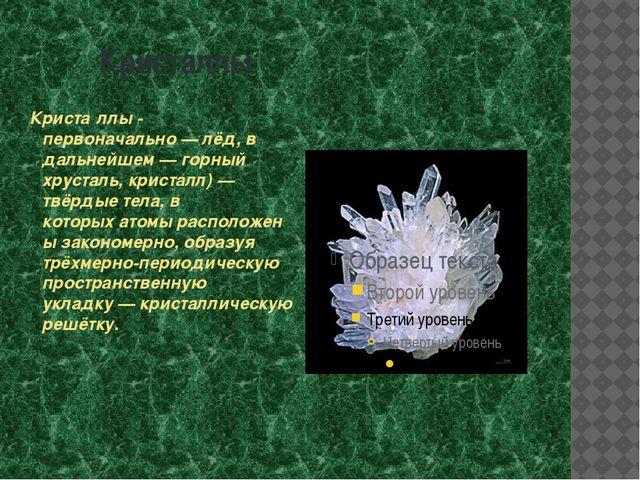 Кристаллы Криста́ллы - первоначально—лёд, в дальнейшем—горный хрусталь, к...