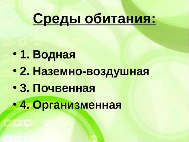 Среды обитания: 1. Водная 2. Наземно-воздушная 3. Почвенная 4. Организменная