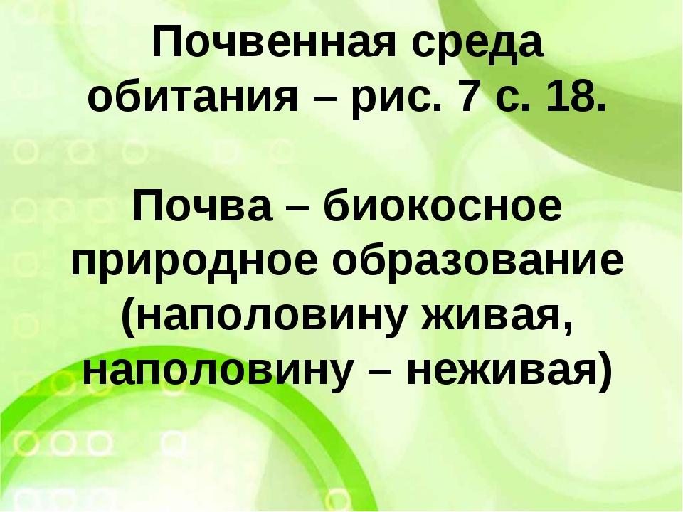 Почвенная среда обитания – рис. 7 с. 18. Почва – биокосное природное образова...