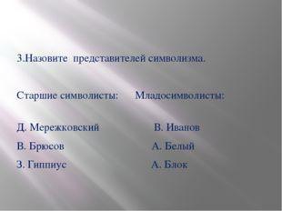 3.Назовите представителей символизма. Старшие символисты: Младосимволисты: Д