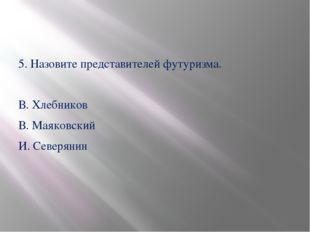 5. Назовите представителей футуризма. В. Хлебников В. Маяковский И. Северянин