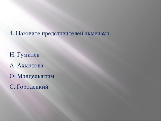 4. Назовите представителей акмеизма. Н. Гумилёв А. Ахматова О. Мандельштам С...