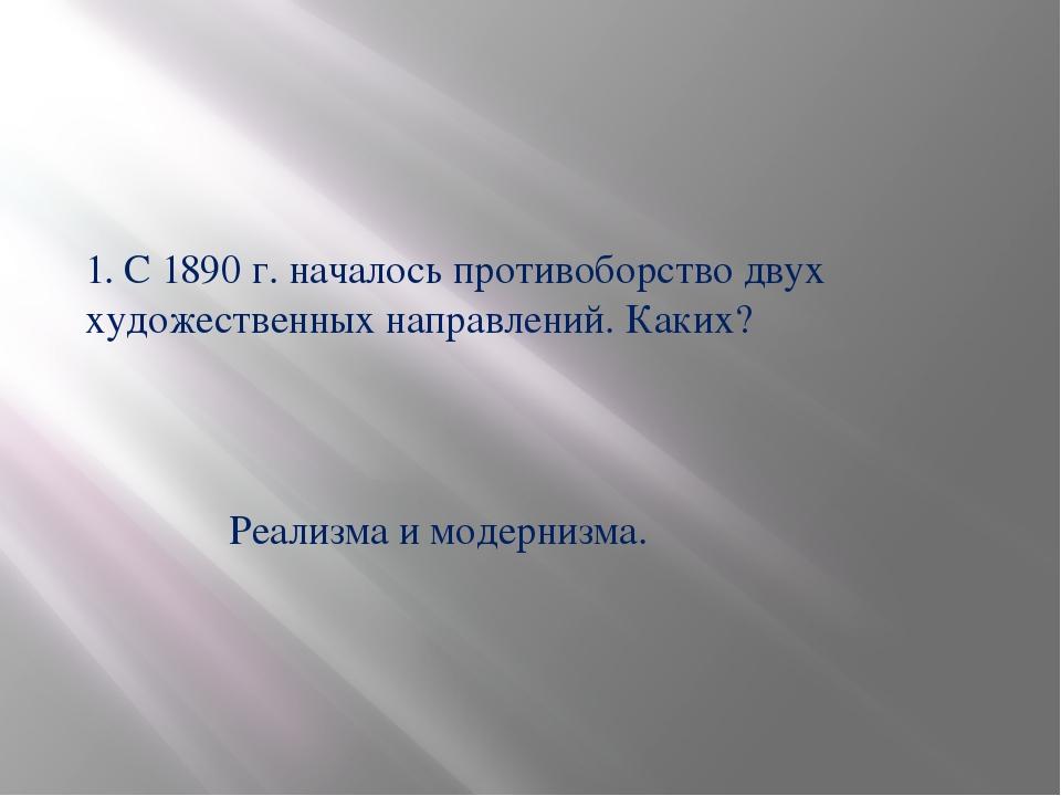 1. С 1890 г. началось противоборство двух художественных направлений. Каких?...