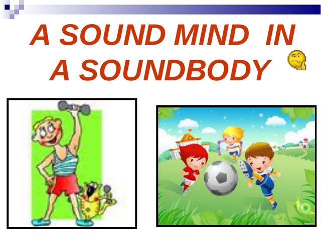 A SOUND MIND IN A SOUNDBODY