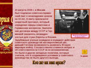 пп Молотов и Риббентроп 23 августа 1939 г. 23 августа 1939 г. в Москве был по
