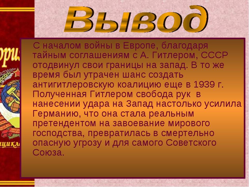 С началом войны в Европе, благодаря тайным соглашениям с А. Гитлером, СССР от...