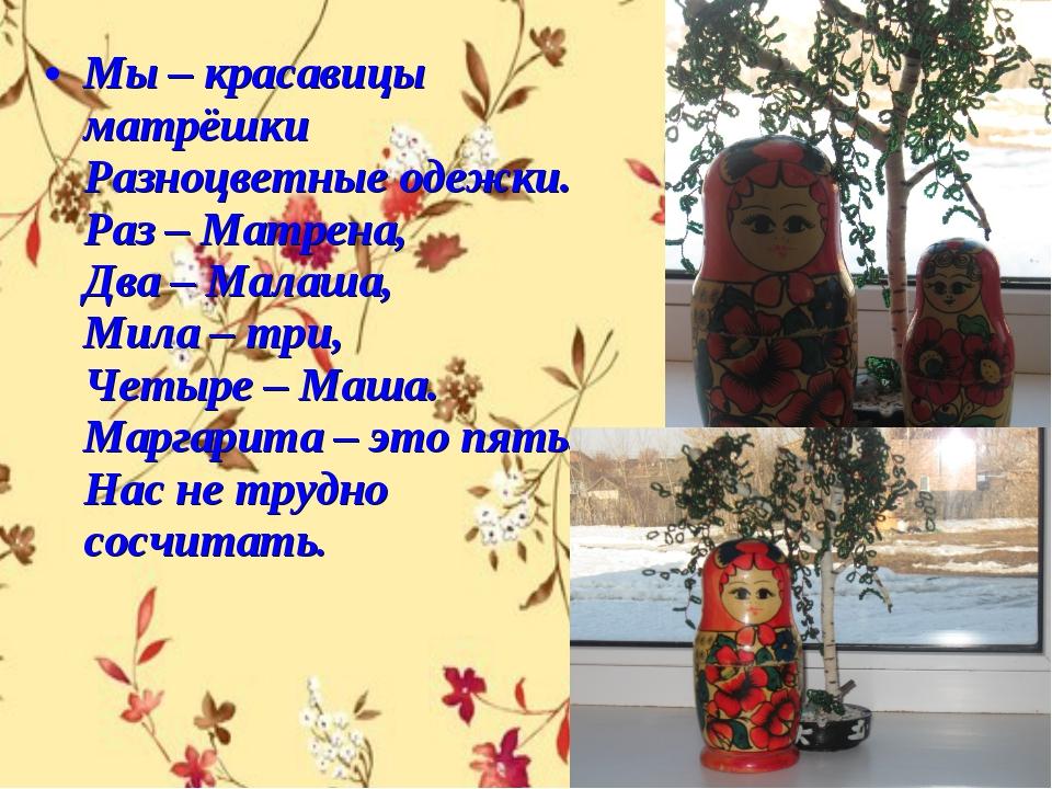 Мы – красавицы матрёшки Разноцветные одежки. Раз – Матрена, Два – Малаша, Мил...