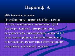 Паратиф А ИИ- больной человек Инкубационный период 8-10дн., начало Острое, ка
