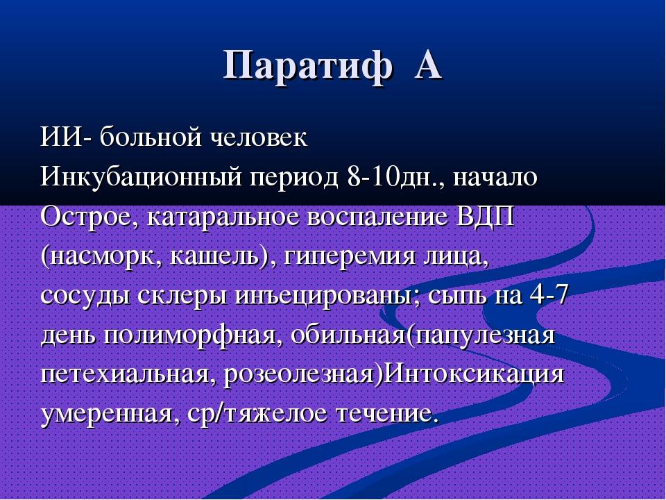 Паратиф А ИИ- больной человек Инкубационный период 8-10дн., начало Острое, ка...