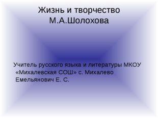 Жизнь и творчество М.А.Шолохова Учитель русского языка и литературы МКОУ «Мих