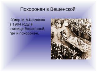 Похоронен в Вешенской. Умер М.А.Шолохов в 1984 году в станице Вешенской, где