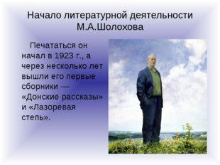 Начало литературной деятельности М.А.Шолохова Печататься он начал в 1923 г.,