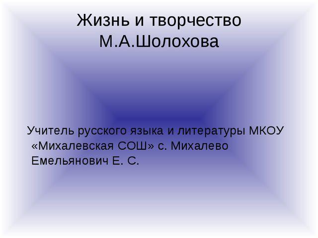 Жизнь и творчество М.А.Шолохова Учитель русского языка и литературы МКОУ «Мих...